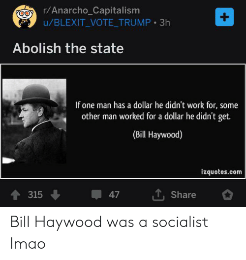 Anarcho-Capitalism: r/Anarcho_Capitalism  u/BLEXIT_VOTE_TRUMP 3h  +  Abolish the state  If one man has a dollar he didn't work for, some  other man worked for a dollar he didn't get.  (Bill Haywood)  izquotes.com  TShare  315  47 Bill Haywood was a socialist lmao