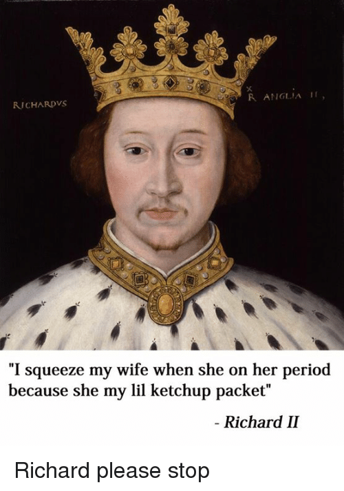 """period: R ANGLIA II  RICHARDVS  """"I squeeze my wife when she on her period  because she my lil ketchup packet""""  Richard II Richard please stop"""
