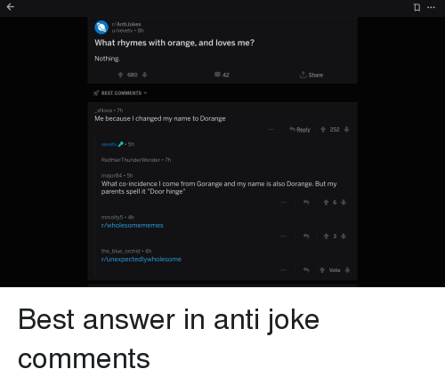 """Anti Joke: r/AntiJokes  u/xevetv 8h  What rhymes with orange, and loves me?  Nothing  680  42  Share  BEST COMMENTS  xNova 7h  Me because I changed my name to Dorange  Reply 252  xevetv 5h  RedHairThunderWonder 7h  major84 5h  What co-incidence I come from Gorange and my name is also Dorange. But my  parents spell it """"Door hinge""""  6  mrcolty5. 4h  r/wholesomememes  3  the_blue orchid 4h  r/unexpectedlywholesome  Vote"""