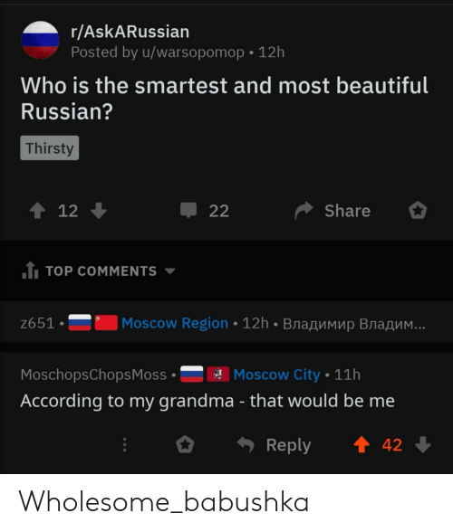 Thirsty: r/AskARussian  Posted by u/warsopomop 12h  Who is the smartest and most beautiful  Russian?  Thirsty  t 12  Share  22  1 TOP COMMENTS  Moscow Region 12h BnaAMMup Bra  ..  z651  Moscow City 11h  MoschopsChops Moss  According to my grandma - that would be me  t 42  Reply Wholesome_babushka