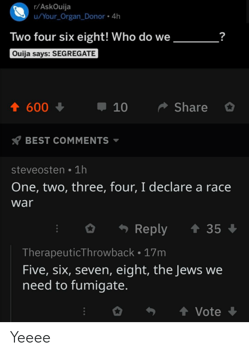 Race War: r/AskOuija  u/Your_Organ_Donor 4h  ?  Two four six eight! Who do we  Ouija says: SEGREGATE  Share  600  BEST COMMENTS  steveosten 1h  One, two, three, four, I declare a race  war  t 35  Reply  TherapeuticThrowback. 17m  Five, six, seven, eight, the Jews we  need to fumigate.  t Vote  10 Yeeee
