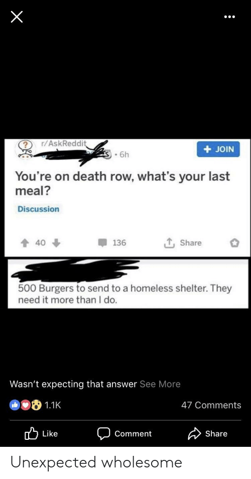 Last Meal: ? r/AskReddi  + JOIN  .6h  You're on death row, what's your last  meal?  Discussion  Share o  136  40  500 Burgers to send to a homeless shelter. They  need it more than I do  Wasn't expecting that answer See More  47 Comments  Share  Comment Unexpected wholesome