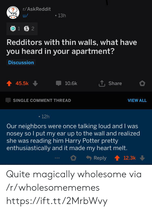 talking loud: r/AskReddit  13h  u/  1 S 2  Redditors with thin walls, what have  you heard in your apartment?  Discussion  45.5k  10.6k  Share  SINGLE COMMENT THREAD  VIEW ALL  12h  Our neighbors were once talking loud and I was  nosey so l put my ear up to the wall and realized  she was reading him Harry Potter pretty  enthusiastically and it made my heart melt.  Reply  12.3k Quite magically wholesome via /r/wholesomememes https://ift.tt/2MrbWvy