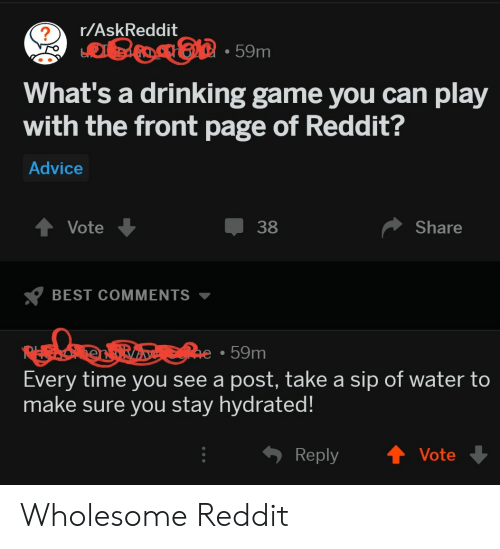 Drinking Game: r/AskReddit  . 59m  What's a drinking game you can play  with the front page of Reddit?  Advice  t Vote  38  Share  BEST COMMENTS  59m  Every time you see a post, take a sip of water to  make sure you stay hydrated!  Reply ↑ Vote Wholesome Reddit
