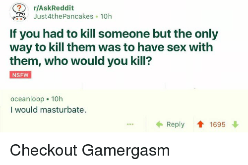 Memes, Nsfw, and Sex: r/AskReddit  Just 4th Pancakes o 10h  If you had to kill someone but the only  way to kill them was to have sex with  them, who would you kill?  NSFW  oceanloop 10h  I would masturbate.  Reply 1695 Checkout Gamergasm
