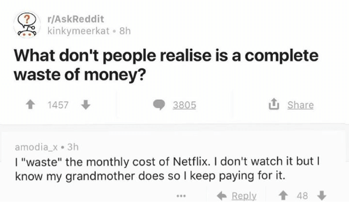 """Meerkat: r/AskReddit  kinky meerkat 8h  What don't people realise is a complete  waste of money?  Share  t 1457  3805  amodia x 3h  l """"waste"""" the monthly cost of Netflix. I don't watch it but I  know my grandmother does so I keep paying for it.  Reply  48"""
