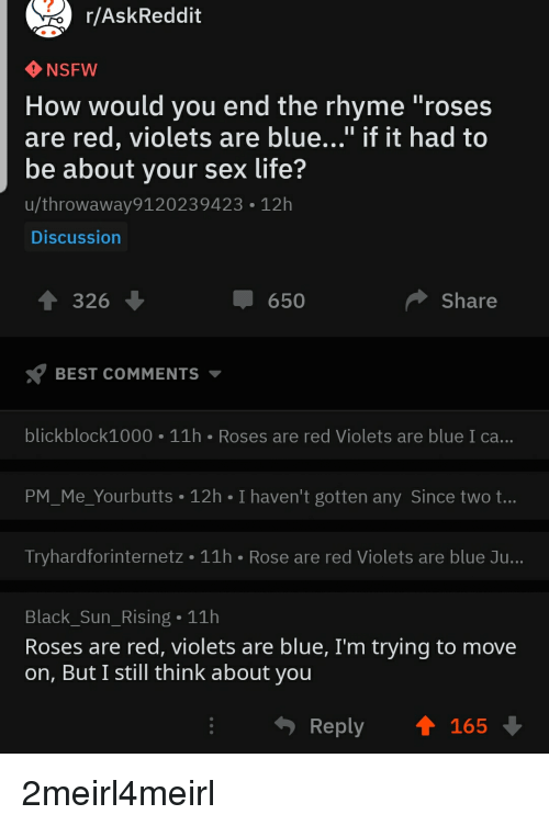 "Rose Are Red Violets Are Blue: r/AskReddit  NSFW  How would you end the rhyme ""roses  are red, violets are blue..."" if it had to  be about your sex life?  u/throwaway9120239423 12h  Discussion  326  џ 650  Share  BEST COMMENTS  blickblock1000 11h Roses are red Violets are blue I ca...  PM_Me_Yourbutts 12h I haven't gotten any Since two t...  Tryhardforinternetz 11h Rose are red Violets are blue Ju...  Black_Sun_Rising 11h  Roses are red, violets are blue, I'm trying to move  on, But I still think about you  Reply  165"