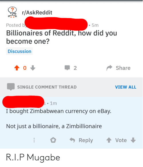 mugabe: r/AskReddit  Posted b  • 5m  Billionaires of Reddit, how did you  become one?  Discussion  Share  2  VIEW ALL  SINGLE COMMENT THREAD  5• 1m  I bought Zimbabwean currency on eBay.  Not just a billionaire, a Zimbillionaire  Reply  Vote R.I.P Mugabe