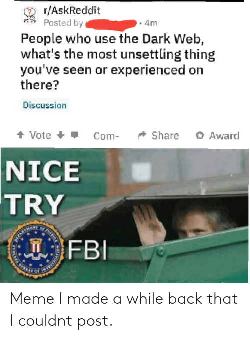 nice try: r/AskReddit  Posted by  4m  People who use the Dark Web,  what's the most unsettling thing  you've seen or experienced on  there?  Discussion  + Vote +  O Award  Share  Com-  NICE  TRY  FBI  STICE  T  DERAL E Meme I made a while back that I couldnt post.