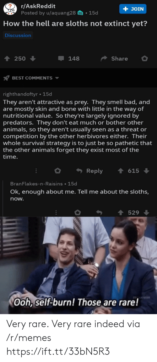 pathetic: r/AskReddit  Posted by u/aquang28  + JOIN  15d  How the hell are sloths not extinct yet?  Discussion  Share  250  148  BEST COMMENTS  righthandoftyr 15d  They aren't attractive as prey. They smell bad, and  are mostly skin and bone with little in the way of  nutritional value. So they're largely ignored by  predators. They don't eat much or bother other  animals, so they aren't usually seen as a threat or  competition by the other herbivores either. Their  whole survival strategy is to just be so pathetic that  the other animals forget they exist most of the  |time.  Reply  615  BranFlakes-n-Raisins 15d  Ok, enough about me. Tell me about the sloths,  now.  529  Ooh, self-burn! Those are rare! Very rare. Very rare indeed via /r/memes https://ift.tt/33bN5R3