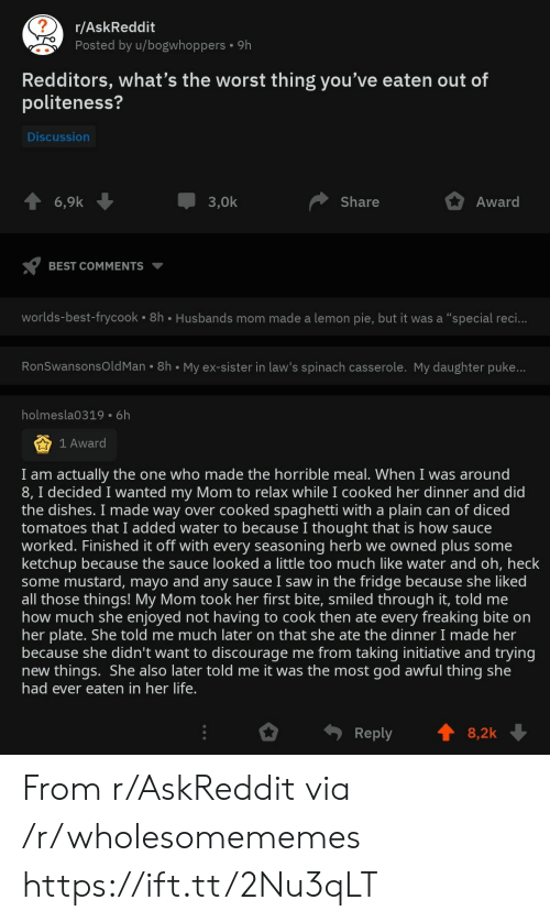 "plain: r/AskReddit  Posted by u/bogwhoppers  9h  Redditors, what's the worst thing you've eaten out of  politeness?  Discussion  3,0k  Award  6,9k  Share  BEST COMMENTS  worlds-best-frycook 8h Husbands mom made a lemon pie, but it was a ""special reci...  RonSwansonsOld Man 8h My ex-sister in law's spinach casserole. My daughter puke...  holmesla0319 6h  1 Award  I am actually the one who made the horrible meal. When I was around  8, I decided I wanted my Mom to relax while I cooked her dinner and did  the dishes. I made way over cooked spaghetti with a plain can of diced  tomatoes that I added water to because I thought that is how sauce  worked. Finished it off with every seasoning herb we owned plus some  ketchup because the sauce looked a little too much like water and oh, heck  some mustard, mayo and any sauce I saw in the fridge because she liked  all those things! My Mom took her first bite, smiled through it, told me  how much she enjoyed not having to cook then ate every freaking bite on  her plate. She told me much later on that she ate the dinner I made her  because she didn't want to discourage me from taking initiative and trying  new things. She also later told me it was the most god awful thing she  had ever eaten in her life.  Reply  8,2k From r/AskReddit via /r/wholesomememes https://ift.tt/2Nu3qLT"