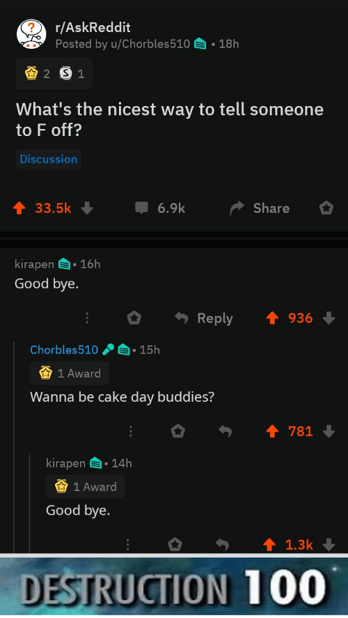 buddies: r/AskReddit  Posted by u/Chorbles510  18h  2 S1  What's the nicest way to tell someone  to F off?  Discussion  6.9k  33.5k  Share  kirapen 16h  Good bye.  Reply  936  Chorbles510  15h  1 Award  Wanna be cake day buddies?  781  kirapen  14h  1 Award  Good bye.  1.3k  DESTRUCTION 100