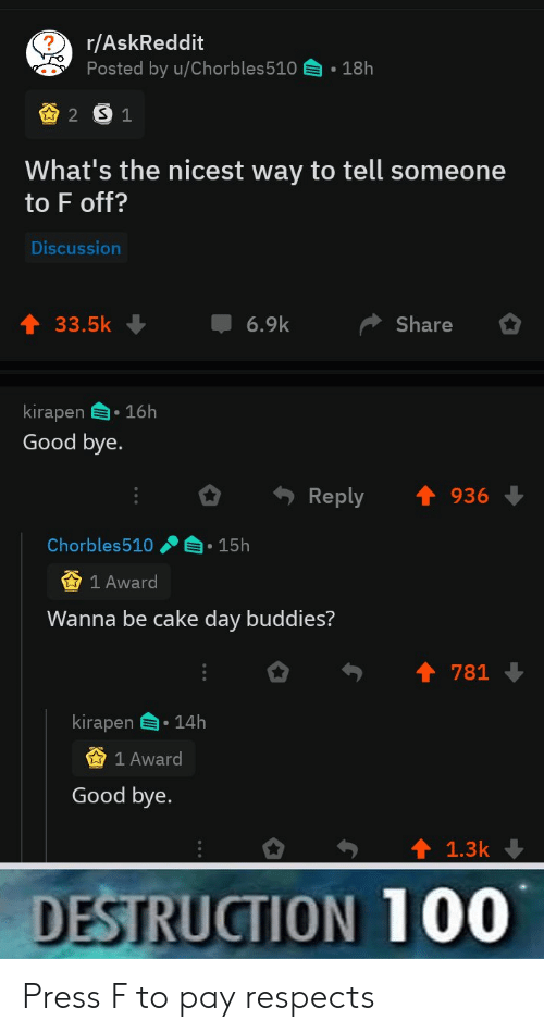 press f to pay respects: r/AskReddit  Posted by u/Chorbles510  18h  2 S1  What's the nicest way to tell someone  to F off?  Discussion  6.9k  33.5k  Share  kirapen 16h  Good bye.  Reply  936  Chorbles510  15h  1 Award  Wanna be cake day buddies?  781  kirapen  14h  1 Award  Good bye.  1.3k  DESTRUCTION 100 Press F to pay respects