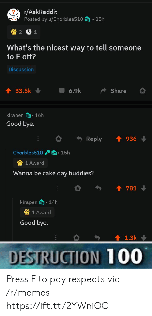 press f to pay respects: r/AskReddit  Posted by u/Chorbles510  18h  2 S1  What's the nicest way to tell someone  to F off?  Discussion  6.9k  33.5k  Share  kirapen 16h  Good bye.  Reply  936  Chorbles510  15h  1 Award  Wanna be cake day buddies?  781  kirapen  14h  1 Award  Good bye.  1.3k  DESTRUCTION 100 Press F to pay respects via /r/memes https://ift.tt/2YWniOC