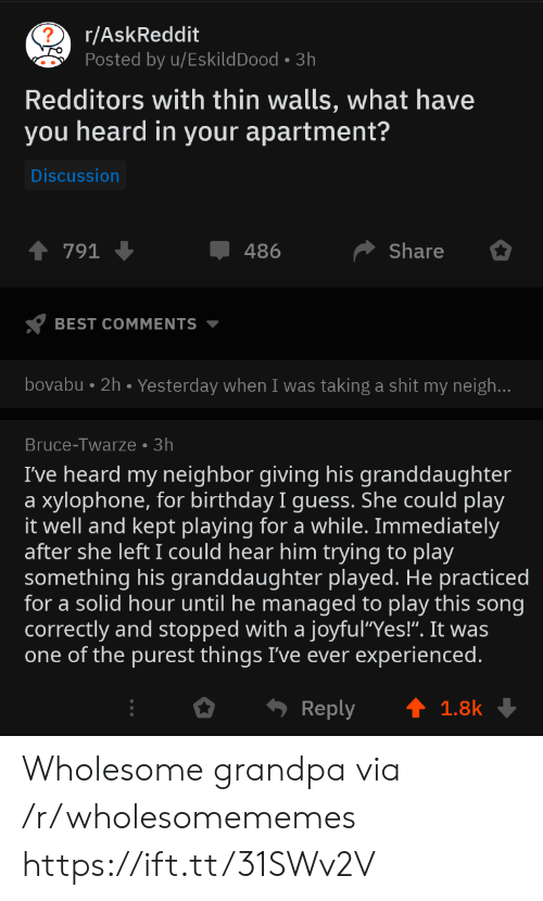 "play it: r/AskReddit  Posted by u/EskildDood 3h  Redditors with thin walls, what have  you heard in your apartment?  Discussion  Share  791  486  BEST COMMENTS  bovabu 2h. Yesterday when I was taking a shit my neigh...  Bruce-Twarze 3h  I've heard my neighbor giving his granddaughter  xylophone, for birthday I guess. She could play  it well and kept playing for a while. Immediately  after she left I could hear him trying to play  something his granddaughter played. He practiced  for a solid hour until he managed to play this song  correctly and stopped with a joyful""Yes!"". It was  one of the purest things I've ever experienced.  a  Reply  1.8k Wholesome grandpa via /r/wholesomememes https://ift.tt/31SWv2V"