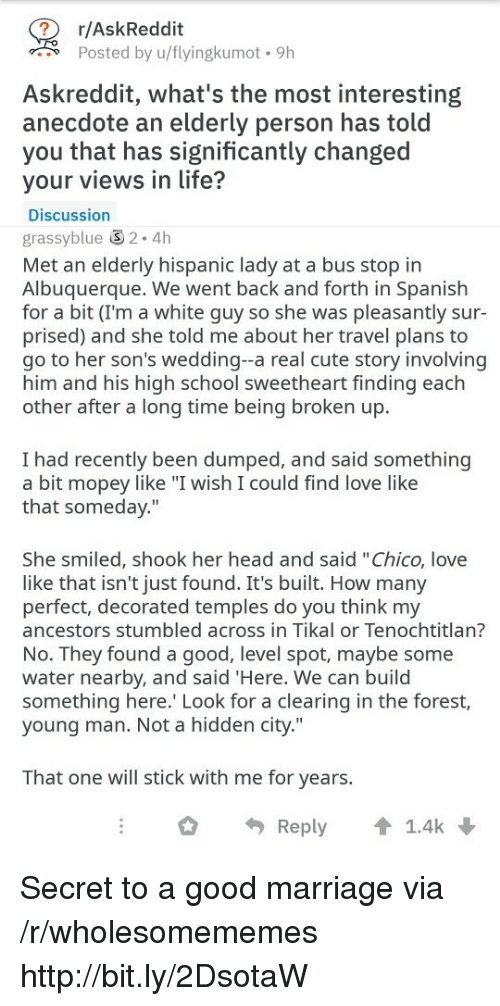 """bus stop: r/AskReddit  Posted by u/flyingkumot. 9h  Askreddit, what's the most interesting  anecdote an elderly person has told  you that has significantly changed  your views in life?  Discussion  grassyblue 2.4h  Met an elderly hispanic lady at a bus stop in  Albuquerque. We went back and forth in Spanish  for a bit (I'm a white guy so she was pleasantly sur-  prised) and she told me about her travel plans to  go to her son's wedding--a real cute story involving  him and his high school sweetheart finding each  other after a long time being broken up.  I had recently been dumped, and said something  a bit mopey like """"I wish I could find love like  that someday.""""  She smiled, shook her head and said """"Chico, love  like that isn't just found. It's built. How many  perfect, decorated temples do you think my  ancestors stumbled across in Tikal or Tenochtitlan?  No. They found a good, level spot, maybe some  water nearby, and said 'Here. We can build  something here. Look for a clearing in the forest,  young man. Not a hidden city.""""  That one will stick with me for years.  Reply 1.4k Secret to a good marriage via /r/wholesomememes http://bit.ly/2DsotaW"""