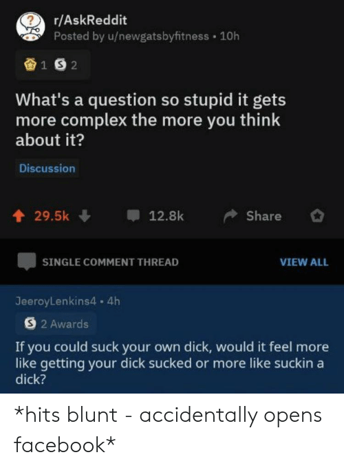 so stupid: r/AskReddit  Posted by u/newgatsbyfitness 10h  1S2  What's a question so stupid it gets  more complex the more you think  about it?  Discussion  29.5k  12.8k  Share  SINGLE COMMENT THREAD  VIEW ALL  JeeroyLenkins4. 4h  S2 Awards  If you could suck your own dick, would it feel more  like getting your dick sucked or more like suckin a  dick? *hits blunt - accidentally opens facebook*
