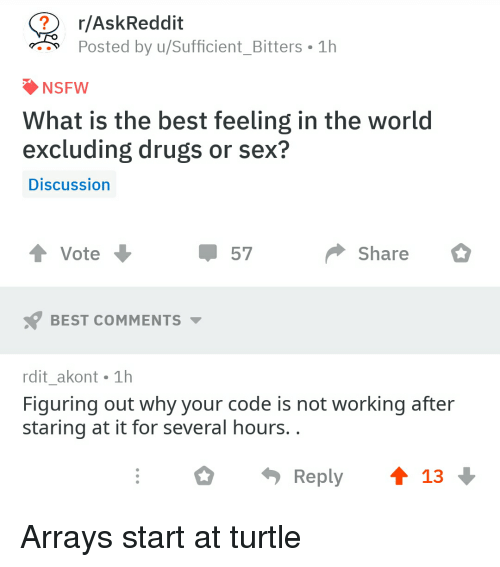 bitters: r/AskReddit  Posted by u/sufficient-Bitters-1h  NSFW  What is the best feeling in the world  excluding drugs or sex?  Discussion  t Vote  Share  BEST COMMENTS  rdit_akont 1h  Figuring out why your code is not working after  staring at it for several hours.  Reply ↑ 13 Arrays start at turtle