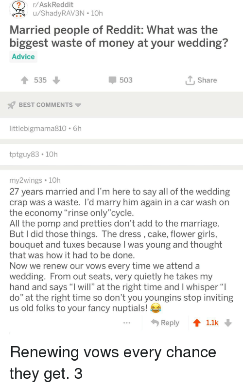 "Advice, Girls, and Marriage: r/AskReddit  ru/ShadyRAV3N 10h  Married people of Reddit: What was the  biggest waste of money at vour wedding?  Advice  535  503  Share  BEST COMMENTS  littlebigmama810 6h  tptguy83. 10h  my2wings 10h  27 years married and I'm here to say all of the wedding  crap was a waste. l'd marry him again in a car wash on  the economy rinse only cycle  All the pomp and pretties don't add to the marriage  But I did those things. The dress, cake, flower girls,  bouquet and tuxes because I was young and thought  that was how it had to be done  Now we renew our vows every time we attend a  Wedding. From out seats, very quietly he takes my  hand and says ""l will"" at the right time and I whisper""  do"" at the right time so don't you youngins stop inviting  us old folks to your fancy nuptials!  Reply 11k Renewing vows every chance they get. 3"