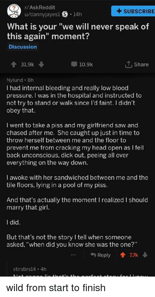 """obey: r/AskReddit  +SUBSCRIBE  u/dannyjayesl S 14h  What is your """"we will never speak of  this again"""" moment?  Discussion  31.9k  10.9k  1 Share  Nylund. 8h  I had internal bleeding and really low blood  pressure. I was in the hospital and instructed to  not try to stand or walk since l'd faint. I didn't  obey that  I went to take a piss and my girlfriend saw and  chased after me. She caught up just in time to  throw herself between me and the floor to  prevent me from cracking my head open as I fell  back unconscious, dick out. peeing all over  everything on the way dowrn  I awoke with her sandwiched between me and the  tile floors, lying in a pool of my piss  And that's actually the moment I realized I should  marry that girl  I did  But that's not the story I tell when someone  asked, """"when did you know she was the one?""""  Reply會7.7k ↓  stirstirs14 4h wild from start to finish"""