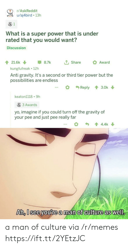 tier: r/AskReddit  u/aj4bird 13h  S 1  What is a super power that is under  rated that you would want?  Discussion  tShare  21.6k  8.7k  Award  kungfufreak 12h  Anti gravity. It's a second or third tier power but the  possibilities are endless  Reply  3.0k  keaton1118 9h  S 3 Awards  yo, imagine if you could turn off the gravity of  your pee and just pee really far  4.4k  Ah, Isee youtrea man of culture as well. a man of culture via /r/memes https://ift.tt/2YEtzJC