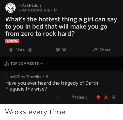 Darth Plagueis The Wise: r/AskReddit  u/AnaledByAlexa 1h  What's the hottest thing a girl can say  to you in bed that will make you go  from zero to rock hard?  NSFW  Vote  38  Share  1 TOP COMMENTS  LonelyTime Traveller  Have you ever heard the tragedy of Darth  Plagueis the wise?  ..  Reply Works every time