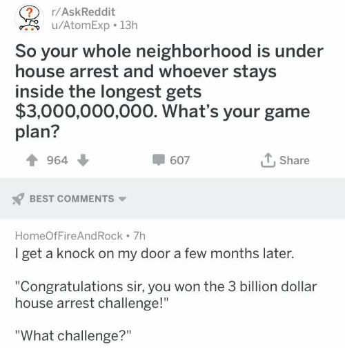 "Best, Congratulations, and Game: r/AskReddit  u/AtomExp 13h  So your whole neighborhood is under  house arrest and whoever stays  inside the longest gets  $3,000,000,000. What's your game  plan?  964  607  Share  BEST COMMENTS  HomeOfFireAndRock 7h  I get a knock on my door a few months later  ""Congratulations sir, you won the 3 billion dollar  house arrest challenge!""  ""What challenge?"""