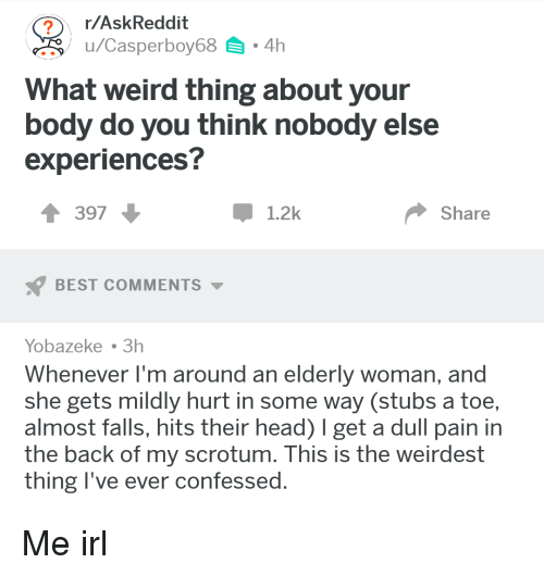 Head, Weird, and Best: r/AskReddit  u/Casperboy68.4h  What weird thing about your  body do you think nobody else  experiences?  1 397  1.2k  Share  BEST COMMENTS  Yobazeke 3h  Whenever I'm around an elderly woman, and  she gets mildly hurt in some way (stubs a toe,  almost falls, hits their head) I get a dull pain in  the back of my scrotum. This is the weirdest  thing l've ever confessed
