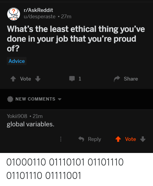 ethical: r/AskReddit  u/desperaste 27m  2  What's the least ethical thing you've  done in your job that you're proud  of?  Advice  Vote  Share  NEW COMMENTS ▼  Yokii908 21m  global variables.  Reply  Vote 01000110 01110101 01101110 01101110 01111001