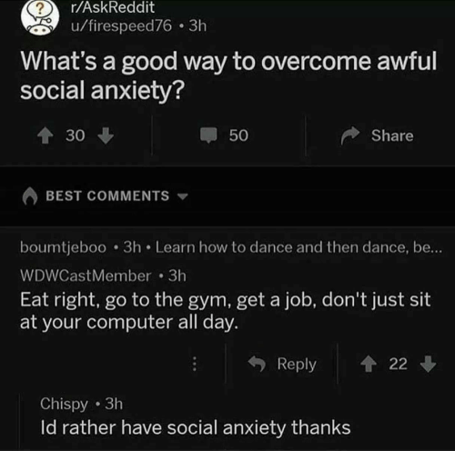whats a: r/AskReddit  u/firespeed76 3h  What's a good way to overcome awful  social anxiety?  30  50  Share  BEST COMMENTS  boumtjeboo 3h Learn how to dance and then dance, be..  WDWCastMember 3h  Eat right, go to the gym, get a job, don't just sit  at your computer all day.  Reply 22  Chispy 3h  ld rather have social anxiety thanks