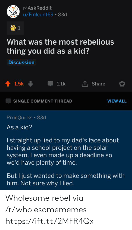 Solar System: r/AskReddit  ?  u/Fmlcunt69 83d  What was the most rebelious  thing you did as a kid?  Discussion  1.5k  1.1k  Share  SINGLE COMMENT THREAD  VIEW ALL  PixieQuirks 83d  As a kid?  I straight up lied to my dad's face about  having a school project on the solar  system. I even made up a deadline so  we'd have plenty of time.  But I just wanted to make something with  him. Not sure why I lied. Wholesome rebel via /r/wholesomememes https://ift.tt/2MFR4Qx