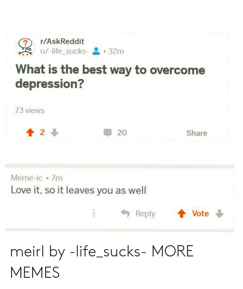life sucks: r/AskReddit  u/-lifesucks-  . 32m  -  What is the best way to overcome  depression?  73 views  會2↓  20  Share  Meme-ic 7m  Love it, so it leaves you as well  Reply ↑ Vote meirl by -life_sucks- MORE MEMES