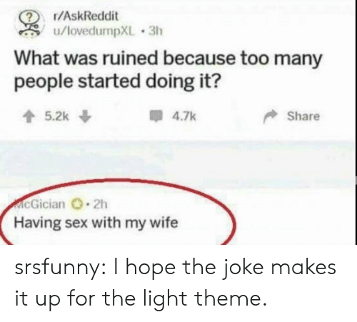 having sex: r/AskReddit  u/lovedumpXL 3h  What was ruined because too many  people started doing it?  5.2k  4.7k  Share  McGician 2h  Having sex with my wife srsfunny:  I hope the joke makes it up for the light theme.