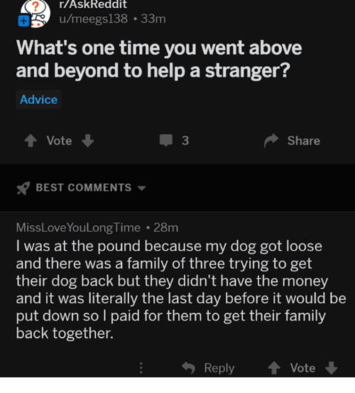Advice, Family, and Money: r/AskReddit  u/meegs138 33m  What's one time you went above  and beyond to help a stranger?  Advice  Vote  3  Share  BEST COMMENTS  MissLoveYouLong Time 28m  I was at the pound because my dog got loose  and there was a family of three trying to get  their dog back but they didn't have the money  and it was literally the last day before it would be  put down so l paid for them to get their family  back together.  Reply  Vote