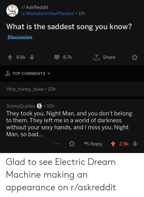 world of darkness: r/AskReddit  u/MonsterlnYourParasol 11h  What is the saddest song you know?  Discussion  T, Share  9.8k  8.7k  TOP COMMENTS  little_honey_beee 10h  SunnyQuotes S 10h  They took you, Night Man, and you don't belong  to them. They left me in a world of darkness  without your sexy hands, and I miss you. Night  Man, so bad...  Reply2.9k Glad to see Electric Dream Machine making an appearance on r/askreddit