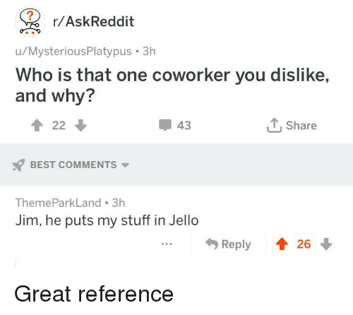 That One Coworker: r/AskReddit  u/MysteriousPlatypus 3h  Who is that one coworker you dislike,  and why?  122  43  TShare  BEST COMMENTS  ThemeParkLand 3h  Jim, he puts my stuff in Jello  Reply 26