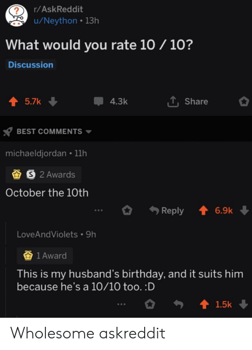 A 10: r/AskReddit  ?  u/Neython 13h  What would you rate 10 / 10?  Discussion  1Share  t 5.7k  4.3k  BEST COMMENTS  michaeldjordan 11h  S 2 Awards  October the 10th  t 6.9k  Reply  LoveAndViolets 9h  1 Award  This is my husband's birthday, and it suits him  because he's a 10/10 too. :D  t 1.5k Wholesome askreddit
