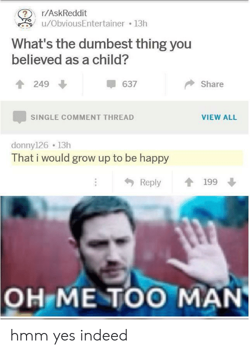 Hmm Yes: r/AskReddit  u/ObviousEntertainer 13h  What's the dumbest thing you  believed as a child?  249  637  Share  VIEW ALL  SINGLE COMMENT THREAD  donny126 13h  That i would grow up to be happy  Reply  199  OH ME TOO MAN hmm yes indeed