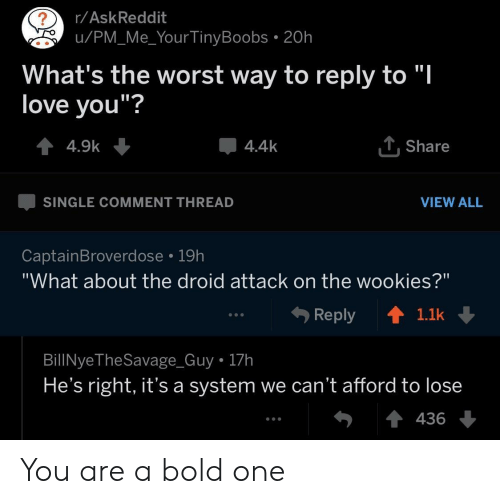 """droid: r/AskReddit  u/PM_Me_Your TinyBoobs . 20h  What's the worst way to reply to """"l  love vou""""?  4.4k  . Share  SINGLE COMMENT THREAD  VIEW ALL  CaptainBroverdose 19h  """"What about the droid attack on the wookies?""""  Reply ↑  1.1k  BillNyeTheSavage_Guy 17h  He's right, it's a system we can't afford to lose  436 You are a bold one"""