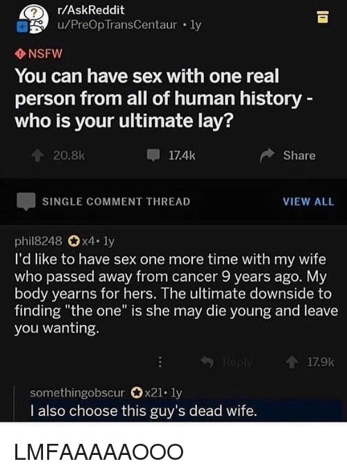 """Nsfw, Sex, and Cancer: r/AskReddit  u/PreOp TransCentaur . ly  NSFW  You can have sex with one real  person from all of human history  who is your ultimate lay?  20.8k  17.4k  Share  SINGLE COMMENT THREAD  VIEW ALL  phil8248 x4. ly  I'd like to have sex one more time with my wife  who passed away from cancer 9 years ago. My  body yearns for hers. The ultimate downside to  finding """"the one"""" is she may die young and leave  you wanting.  179k  somethingobscur 0x21-ly  I also choose this guy's dead wife LMFAAAAAOOO"""