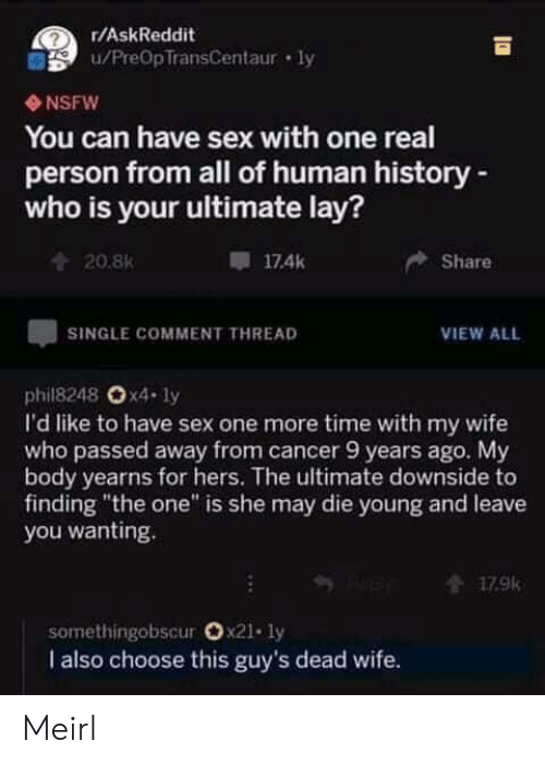 """one more time: r/AskReddit  u/PreOpTransCentaur ly  NSFW  You can have sex with one real  person from all of human history-  who is your ultimate lay?  174k  Share  20.8K  SINGLE COMMENT THREAD  VIEW ALL  phil8248 Ox4- ly  I'd like to have sex one more time with my wife  who passed away from cancer 9 years ago. My  body yearns for hers. The ultimate downside to  finding """"the one"""" is she may die young and leave  you wanting.  179k  somethingobscur Ox21. ly  I also choose this guy's dead wife. Meirl"""