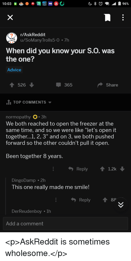 """Advice, Smile, and Time: r/AskReddit  u/SoMany Trolls5-0 7h  2  When did you know your S.O. was  the one?  Advice  526  365  Share  1 TOP COMMENTS  normopathy 0.3h  We both reached to open the freezer at the  same time, and so we were like """"let's open it  together...1, 2, 3"""" and on 3, we both pushed  forward so the other couldn't pull it open.  Been together 8 years.  Reply 1.2k  DingoDamp . 2h  This one really made me smile!  Reply  DerReude  Add a comment <p>AskReddit is sometimes wholesome.</p>"""