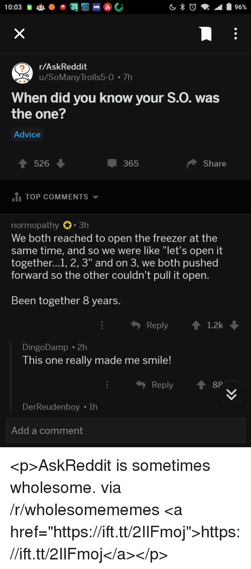 """Advice, Smile, and Time: r/AskReddit  u/SoMany Trolls5-0 7h  2  When did you know your S.O. was  the one?  Advice  526  365  Share  1 TOP COMMENTS  normopathy 0.3h  We both reached to open the freezer at the  same time, and so we were like """"let's open it  together...1, 2, 3"""" and on 3, we both pushed  forward so the other couldn't pull it open.  Been together 8 years.  Reply 1.2k  DingoDamp . 2h  This one really made me smile!  Reply  DerReude  Add a comment <p>AskReddit is sometimes wholesome. via /r/wholesomememes <a href=""""https://ift.tt/2IlFmoj"""">https://ift.tt/2IlFmoj</a></p>"""