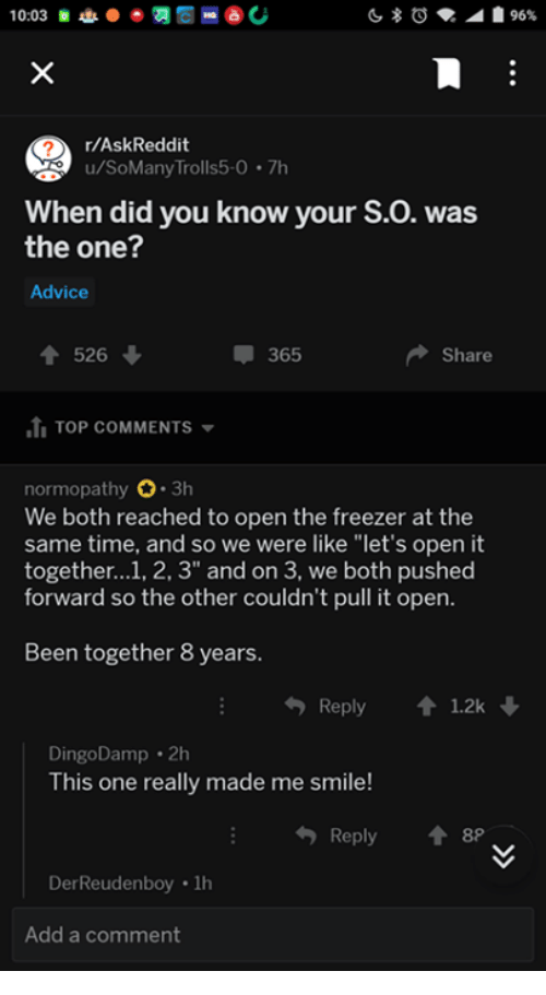 """Advice, Smile, and Time: r/AskReddit  u/SoMany Trolls5-0.7h  When did you know your S.O. was  the one?  Advice  526  365  Share  .ti TOP COMMENTS ▼  normopathy 3h  We both reached to open the freezer at the  same time, and so we were like """"let's open it  together...1, 2, 3"""" and on 3, we both pushed  forward so the other couldn't pull it open  Been together 8 years.  Reply1.2k  DingoDamp 2h  This one really made me smile!  Reply 8  DerReudenboy 1h  Add a comment"""