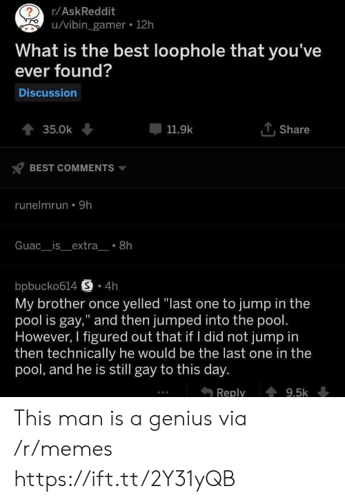 """Vibin: r/AskReddit  u/vibin_gamer 12h  What is the best loophole that you've  ever found?  Discussion  TShare  35.0k  11.9k  BEST COMMENTS  runelmrun 9h  Guac__is_extra_ 8h  bpbucko614 S 4h  My brother once yelled """"last one to jump in the  pool is gay,"""" and then jumped into the pool.  However, I figured out that if I did not jump in  then technically he would be the last one in the  pool, and he is still gay to this day.  Reply  9.5k This man is a genius via /r/memes https://ift.tt/2Y31yQB"""