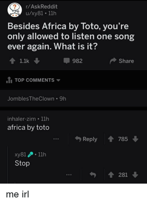 inhaler: r/AskReddit  u/xy81. 11h  Besides Africa by Toto, you're  only allowed to listen one song  ever again. What is it?  1.1k ↓  982  Share  TOP COMMENTS ▼  JomblesTheClown 9h  inhaler-zim 11h  africa by toto  Reply  785  xy81 . 11h  Stop  281 me irl