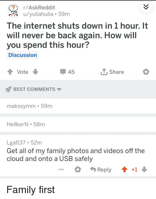 Family Photos: r/AskReddit  u/yuliahulia 59m  The internet shuts down in 1 hour. It  will never be back again. How will  you spend this hour?  DISCussion  45  Share  BEST COMMENTS  makssymm 59m  HellkerN . 58m  Lgal137 52m  Get all of my family photos and videos off the  cloud and onto a USB safely  Reply  +1 Family first
