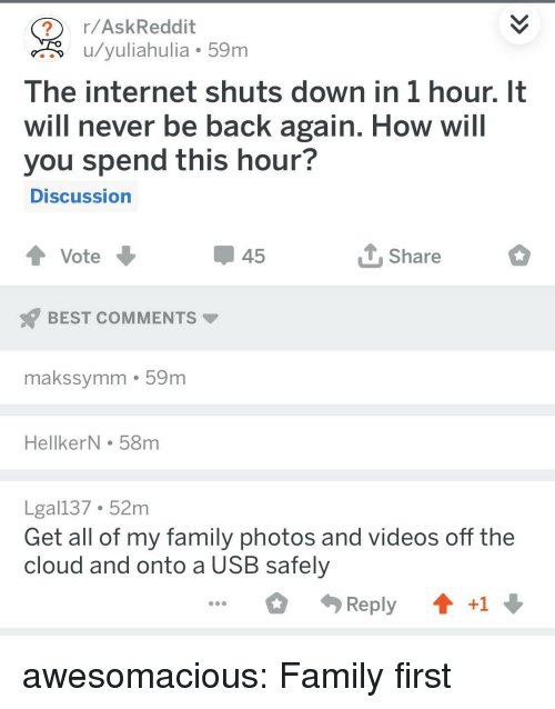 Family Photos: r/AskReddit  u/yuliahulia 59m  The internet shuts down in 1 hour. It  will never be back again. How will  you spend this hour?  DISCussion  45  Share  BEST COMMENTS  makssymm 59m  HellkerN . 58m  Lgal137 52m  Get all of my family photos and videos off the  cloud and onto a USB safely  Reply  +1 awesomacious:  Family first