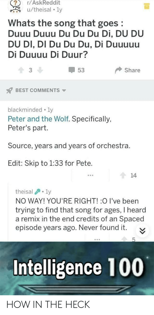 remix: r/AskReddit  Whats the song that goes  Duuu Duuu Du Du Du Di, DU DU  DU DI, DI Du Du Du, Di Duuuuu  Di Duuuu Di Duur?  53  3  Share  BEST COMMENTS  blackminded-ly  Peter and the Wolf. Specifically,  Peter's part  Source, years and years of orchestra.  Edit: Skip to 1:33 for Pete.  theisal .. ly  NO WAY! YOU'RE RIGHT! :O I've been  trying to find that song for ages, I heard  a remix in the end credits of an Spaced  episode years ago. Never found it  Intelligence 100 HOW IN THE HECK