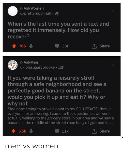 Men Vs Women: r/AskWomen  u/prettymuchnah 9h  When's the last time you sent a text and  regretted it immensely. How did you  recover?  1, Share  331  765  r/AskMen  u/lolasugarybrooke 12h  If you were taking a leisurely stroll  through a safe neighborhood and see a  perfectly good banana on the street  would you pick it up and eat it? Why or  why not  Side note: trying to prove a point to my SO UPDATE: thanks  everyone for answering. I came to this question bc we were  actually walking to the grocery store in our area and we saw a  banana in the middle of the street (non busy). I grabbed for...  Share  5.5k  1.1k men vs women